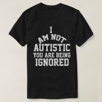 I am Autistic You are Being Ignored Autism T Shirt