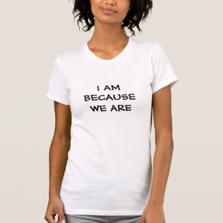 I am because we are - Words of wisdom on a t-shirt