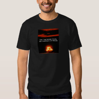 I am become death, the destroyer of worlds. t shirt