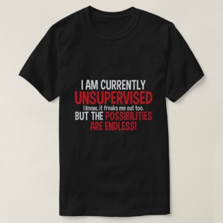 I am currently unsupervised... T-Shirt