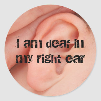 I Am Deaf in my Right Ear Classic Round Sticker