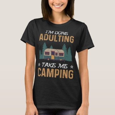 I am done adulting take me camping t-shirts