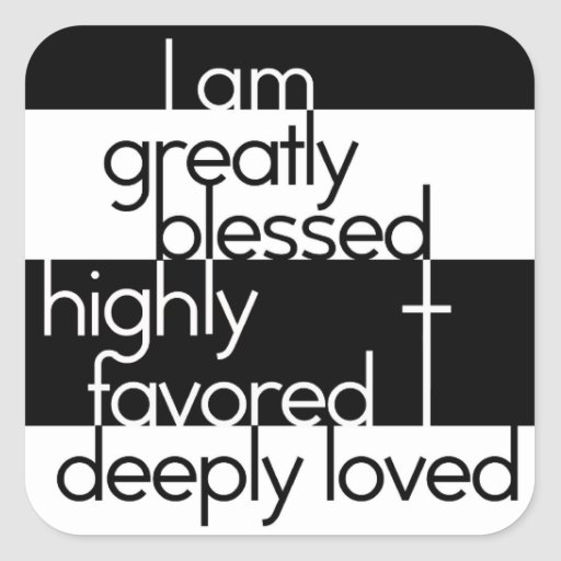 I Am Greatly Blessed Highly Favored And Deeply Loved I am greatly blessed, ...
