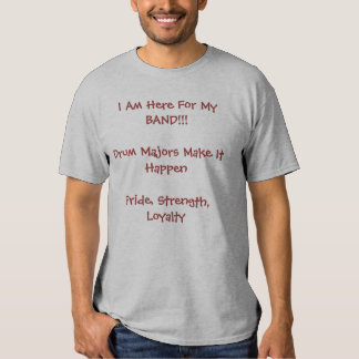 I Am Here For My BAND!!!Drum Majors Make It Hap... T-shirt