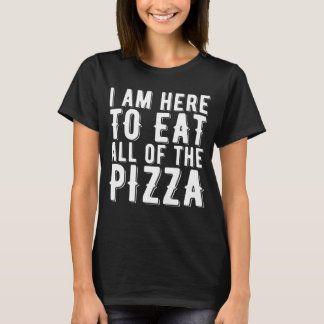 I Am Here To Eat All Of The Pizza T-Shirt
