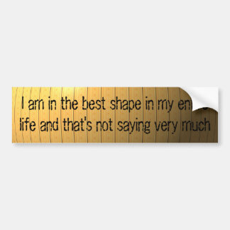 I am in the best shape in my entire life ... car bumper sticker