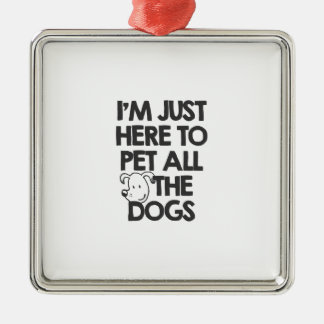 I Am just here to pet all the dogs Metal Ornament
