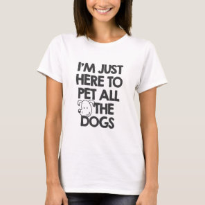I Am just here to pet all the dogs T-Shirt