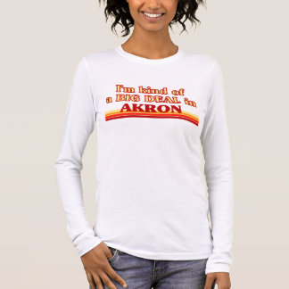 I am kind of a BIG DEAL in Akron Long Sleeve T-Shirt
