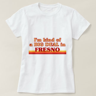 I am kind of a BIG DEAL in Fresno T-Shirt