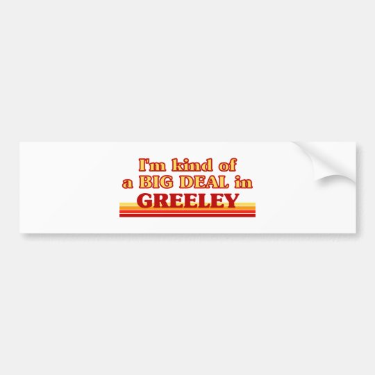 I am kind of a BIG DEAL in Greeley Bumper Sticker