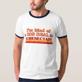 I am kind of a BIG DEAL in Schenectady T-Shirt