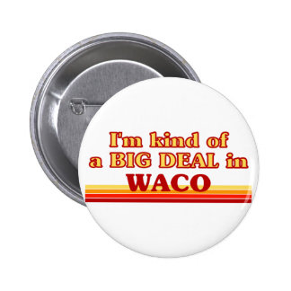 I am kind of a BIG DEAL in Waco Pins