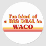 I am kind of a BIG DEAL in Waco Classic Round Sticker