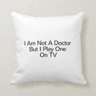 I Am Not A Doctor But I Play One On TV Throw Pillows