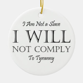 I Am Not a Slave - I Will Not Comply to Tyranny Ceramic Ornament