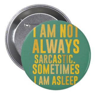 I am not always sarcastic. Sometimes I am asleep Pinback Buttons