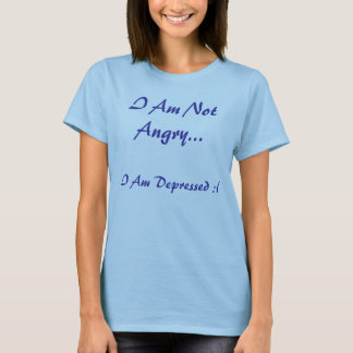 I Am Not Angry..., I Am Depressed :( T-Shirt