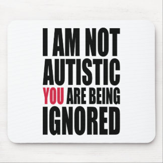 I am not autistic YOU are being ignored Mouse Pad