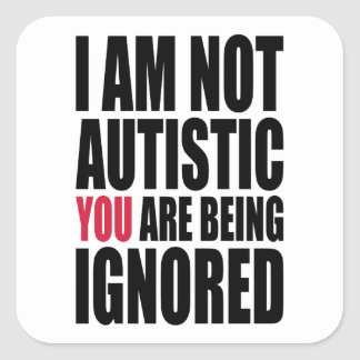 I am not autistic YOU are being ignored Square Sticker