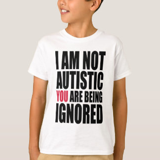 I am not autistic YOU are being ignored T-Shirt