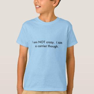 I am NOT crazy.  I AM a carrier though. T-Shirt