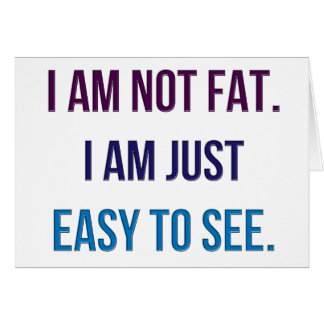 I Am Not Fat.  I Am Just Easy To See. Card