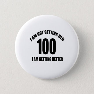I Am Not Getting Old 100 I Am Getting Better Button