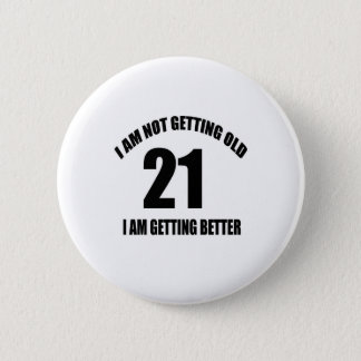 I Am Not Getting Old 21 I Am Getting Better Pinback Button