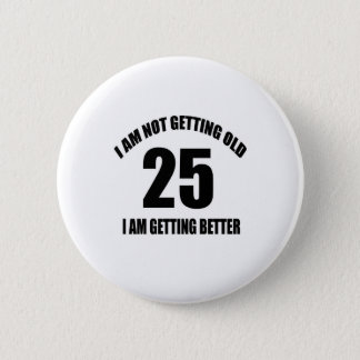 I Am Not Getting Old 25 I Am Getting Better Pinback Button