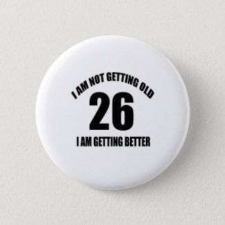 I Am Not Getting Old 26 I Am Getting Better Pinback Button