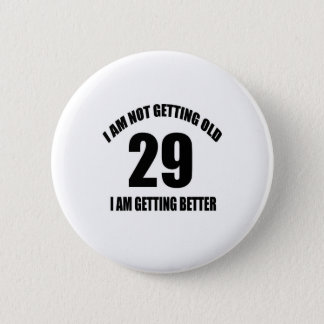 I Am Not Getting Old 29 I Am Getting Better Button