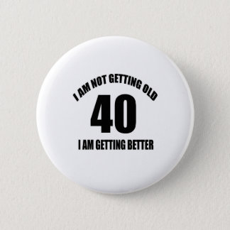 I Am Not Getting Old 40 I Am Getting Better Pinback Button