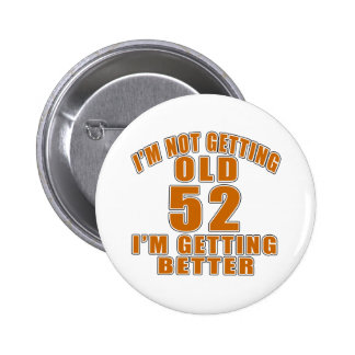 I AM  NOT GETTING OLD 52 I AM GETTING BETTER BUTTON