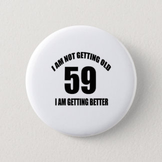 I Am Not Getting Old 59 I Am Getting Better Pinback Button