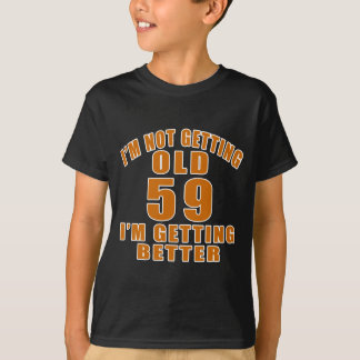 I AM  NOT GETTING OLD 59 I AM GETTING BETTER T-Shirt