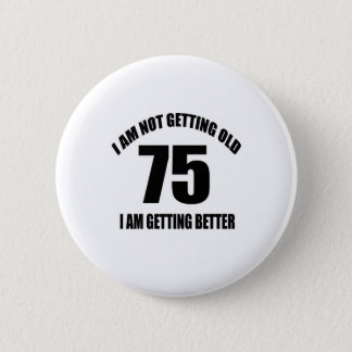 I Am Not Getting Old 75 I Am Getting Better Button