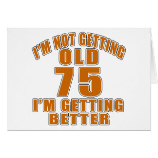 I AM  NOT GETTING OLD 75 I AM GETTING BETTER CARD
