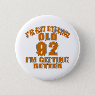 I AM  NOT GETTING OLD 92 I AM GETTING BETTER BUTTON