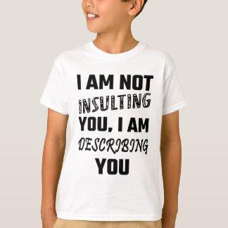 I Am Not Insulting You, I Am Describing You T-Shirt