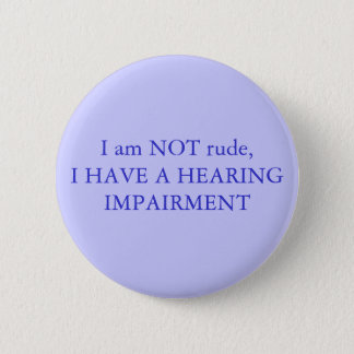 I am NOT rude,I have a hearing impairment Pinback Button