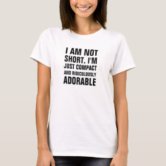 I am not short just compact and ridiculously adora T-Shirt