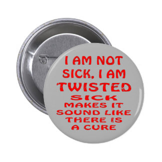 I Am Not Sick I Am Twisted Pinback Button