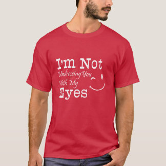I Am Not Undressing You With My Eyes Sarcastic Fun T-Shirt