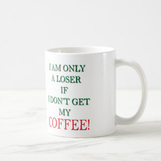 I AM ONLY A LOSER IF I DON'T GET MY COFFEE! COFFEE MUG