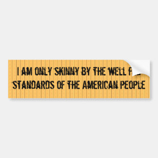 I am only skinny by the standards of Americans Car Bumper Sticker