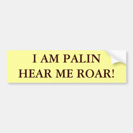 I AM PALIN HEAR ME ROAR! BUMPER STICKER