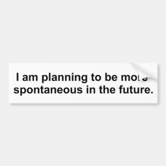 I am planning to be more spontaneous in the future bumper sticker