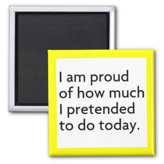 I AM PROUD OF HOW MUCH I PRETENDED TO DO TODAY FUN MAGNET