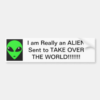 I am Really An ALIEN sent to TAKE OVER THE WORLD! Bumper Sticker